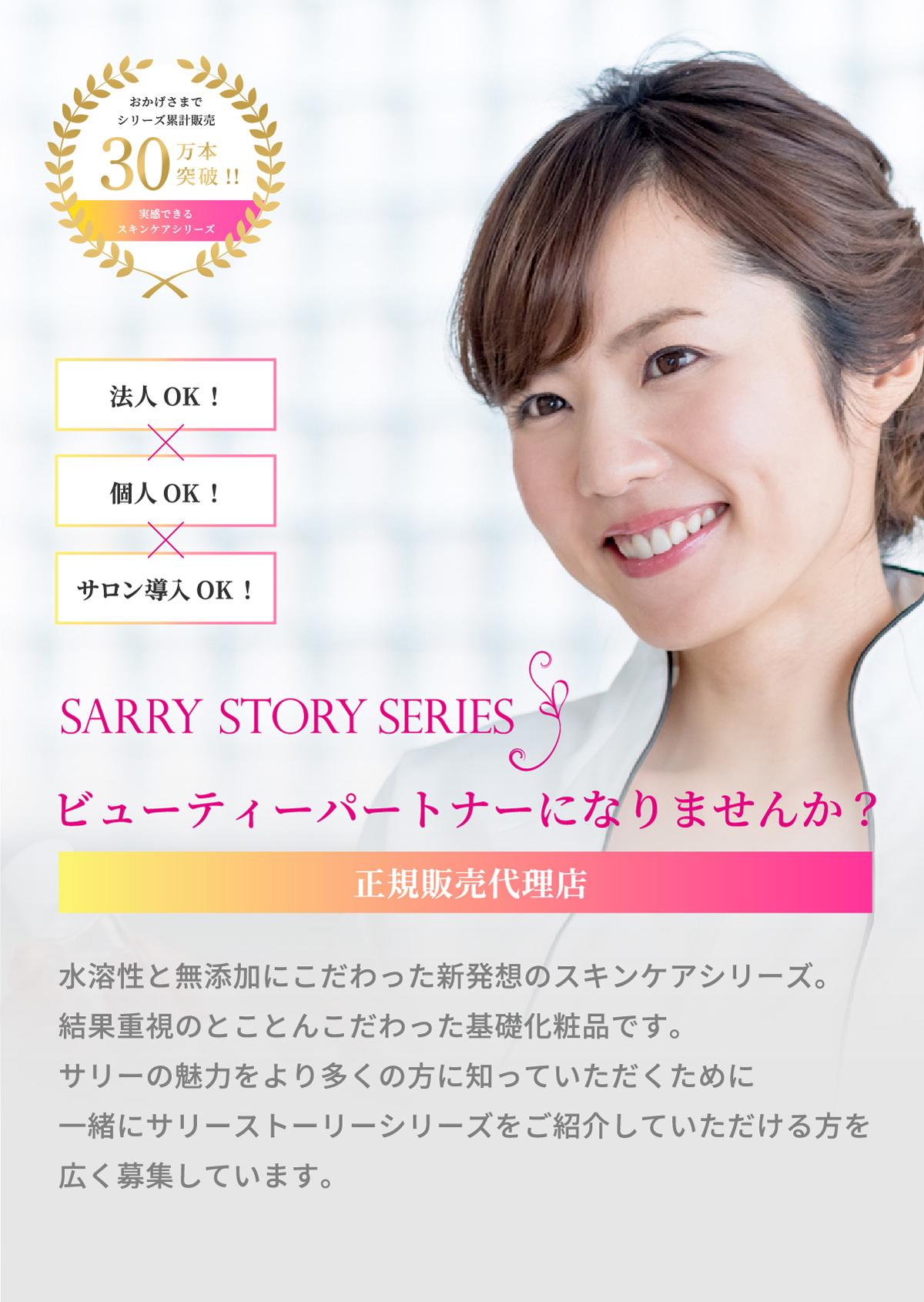 SARRY STORY SERIES 正規販売代理店 水溶性と無添加にこだわった新発想のスキンケアシリーズ。結果重視のとことんこだわった基礎化粧品です。サリーの魅力をより多くの方に知っていただくために一緒にサリーストーリーシリーズをご紹介していただける方を広く募集しています。